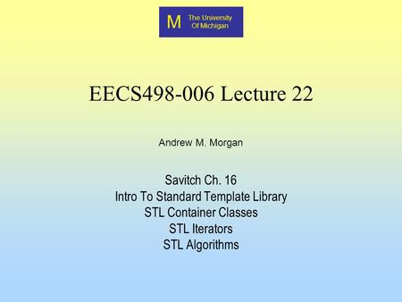 M The University Of Michigan Andrew M. Morgan EECS498-006 Lecture 22 Savitch Ch. 16 Intro To Standard Template Library STL Container Classes STL Iterators.