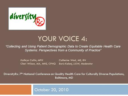 YOUR VOICE 4: October 20, 2010 DiversityRx: 7 th National Conference on Quality Health Care for Culturally Diverse Populations, Baltimore, MD Collecting.