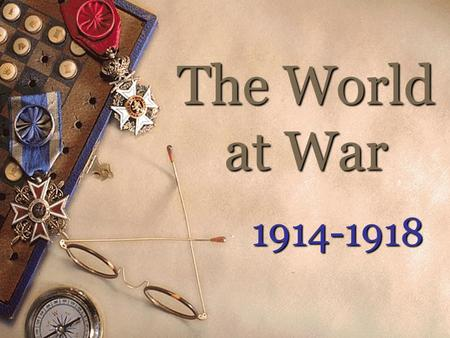 The World at War 1914-1918 Causes of the War 1. Militarism & Arms Race European nations began an arms race as they competed for colonies around the.