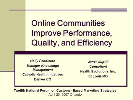 Online Communities Improve Performance, Quality, and Efficiency Twelfth National Forum on Customer Based Marketing Strategies April 23, 2007 Orlando Holly.