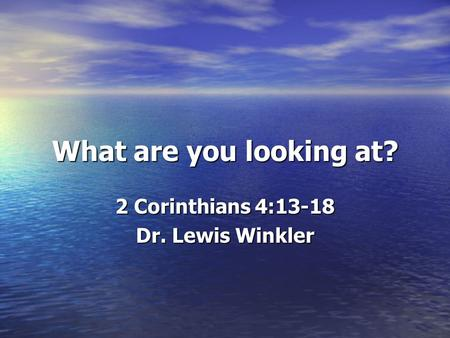 What are you looking at? 2 Corinthians 4:13-18 Dr. Lewis Winkler.