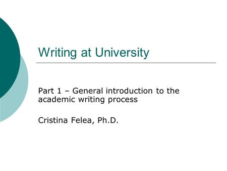 Writing at University Part 1 – General introduction to the academic writing process Cristina Felea, Ph.D.