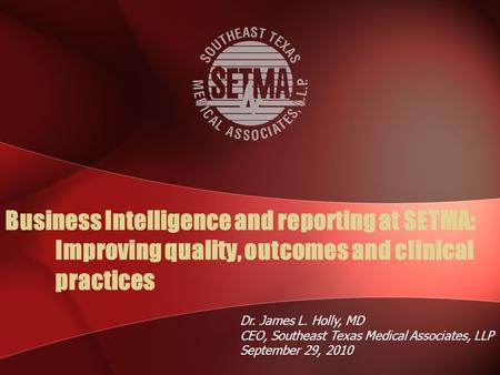Business Intelligence and reporting at SETMA: Improving quality, outcomes and clinical practices Dr. James L. Holly, MD CEO, Southeast Texas Medical Associates,