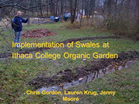 Implementation of Swales at Ithaca College Organic Garden Chris Gordon, Lauren Krug, Jenny Moore.