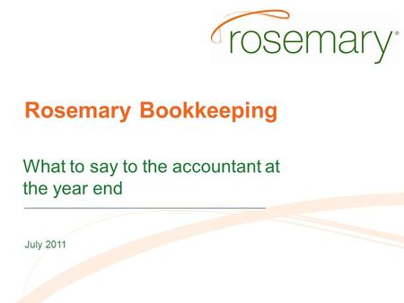 Rosemary Bookkeeping What to say to the accountant at the year end July 2011.