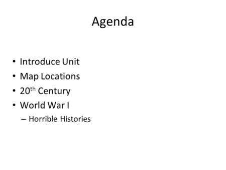 Agenda Introduce Unit Map Locations 20 th Century World War I – Horrible Histories.