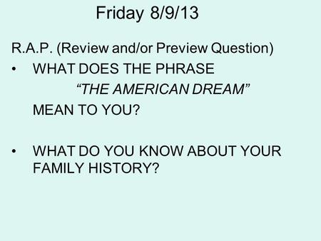 Friday 8/9/13 R.A.P. (Review and/or Preview Question) WHAT DOES THE PHRASE THE AMERICAN DREAM MEAN TO YOU? WHAT DO YOU KNOW ABOUT YOUR FAMILY HISTORY?