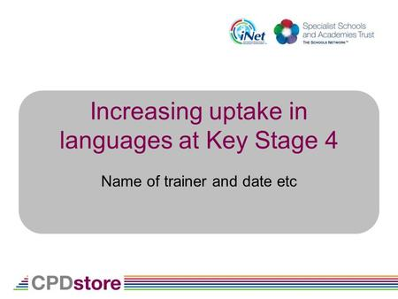 Increasing uptake in languages at Key Stage 4 Name of trainer and date etc.