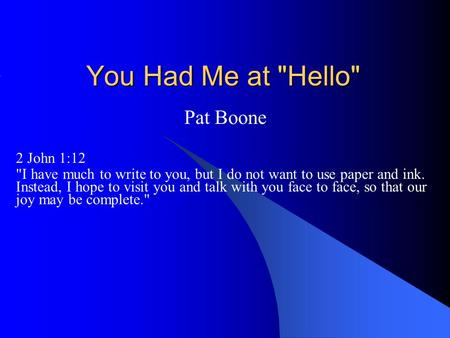 You Had Me at Hello Pat Boone 2 John 1:12 I have much to write to you, but I do not want to use paper and ink. Instead, I hope to visit you and talk.