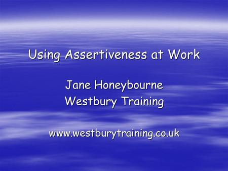 Using Assertiveness at Work Jane Honeybourne Westbury Training www.westburytraining.co.uk.