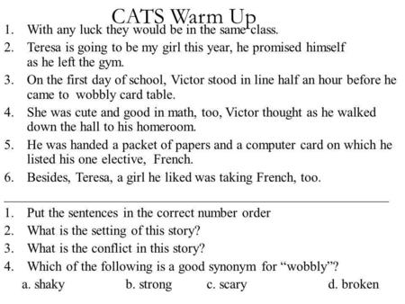 CATS Warm Up 1.With any luck they would be in the same class. 2.Teresa is going to be my girl this year, he promised himself as he left the gym. 3.On the.