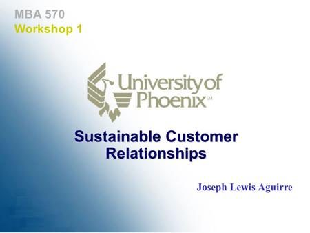 MBA 570 Workshop 1 Sustainable Customer Relationships Joseph Lewis Aguirre.