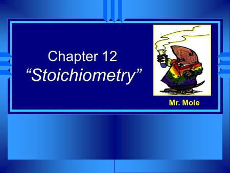 Chapter 12 Stoichiometry Mr. Mole. Lets make some Cookies! u When baking cookies, a recipe is usually used, telling the exact amount of each ingredient.