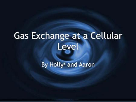 Gas Exchange at a Cellular Level By Holly 2 and Aaron.