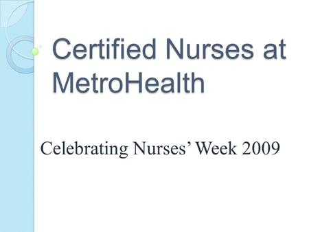 Celebrating Nurses Week 2009 Certified Nurses at MetroHealth.
