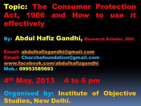 Topic: The Consumer Protection Act, 1986 and How to use it effectively By: Abdul Hafiz Gandhi, Research Scholar, JNU.