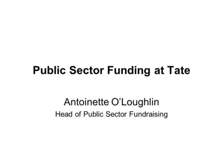 Public Sector Funding at Tate Antoinette OLoughlin Head of Public Sector Fundraising.