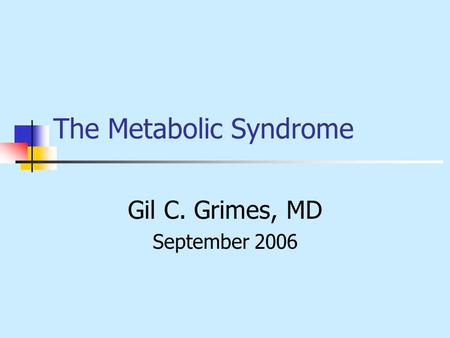 The Metabolic Syndrome Gil C. Grimes, MD September 2006.