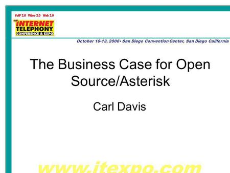 Www.itexpo.com October 10-13, 2006 San Diego Convention Center, San Diego California The Business Case for Open Source/Asterisk Carl Davis.