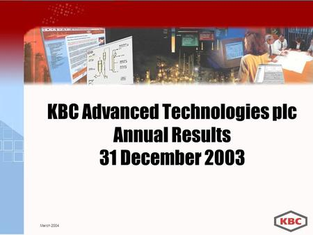 KBC Advanced Technologies plc Annual Results 31 December 2003 March 2004.