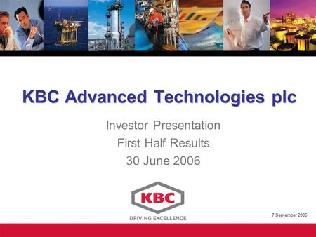 KBC Advanced Technologies plc Investor Presentation First Half Results 30 June 2006 7 September 2006.