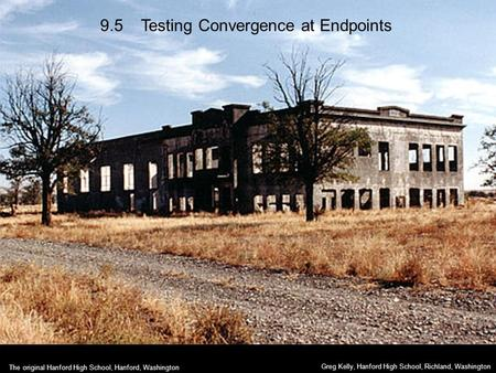 9.5 Testing Convergence at Endpoints Greg Kelly, Hanford High School, Richland, Washington The original Hanford High School, Hanford, Washington.