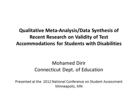 Qualitative Meta-Analysis/Data Synthesis of Recent Research on Validity of Test Accommodations for Students with Disabilities Mohamed Dirir Connecticut.