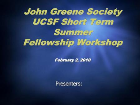 John Greene Society UCSF Short Term Summer Fellowship Workshop February 2, 2010 Presenters:
