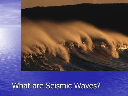 What are Seismic Waves?. What do you know about Waves? Where are they? Where are they? What do waves do? What do waves do? How many different wave types.