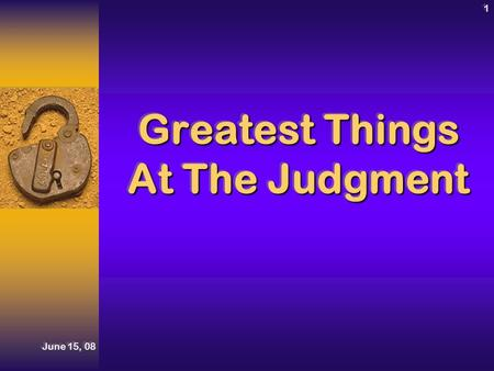 June 15, 08 1 Greatest Things At The Judgment. Judgment Day! June 15, 08 2IntroductionIntroduction Ecl. 12:13-14Ecl. 12:13-14 Heb. 9:27Heb. 9:27 Ecl.
