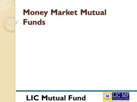 LIC <strong>Mutual</strong> <strong>Fund</strong> Money Market <strong>Mutual</strong> <strong>Funds</strong>. LIC <strong>Mutual</strong> <strong>Fund</strong> Money Market <strong>Mutual</strong> <strong>Funds</strong> To understand money market <strong>mutual</strong> <strong>funds</strong> first we need to understand.