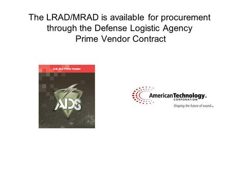 The LRAD/MRAD is available for procurement through the Defense Logistic Agency Prime Vendor Contract.