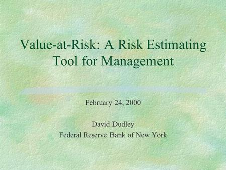 Value-at-Risk: A Risk Estimating Tool for Management February 24, 2000 David Dudley Federal Reserve Bank of New York.