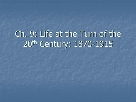 Ch. 9: Life at the Turn of the 20 th Century: 1870-1915.
