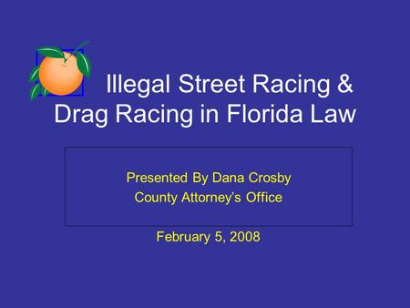 Illegal Street Racing & Drag Racing in Florida Law Presented By Dana Crosby County Attorneys Office February 5, 2008.