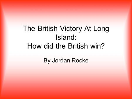 The British Victory At Long Island: How did the British win? By Jordan Rocke.