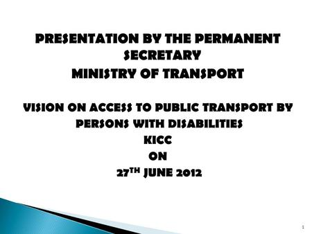 PRESENTATION BY THE PERMANENT SECRETARY MINISTRY OF TRANSPORT VISION ON ACCESS TO PUBLIC TRANSPORT BY PERSONS WITH DISABILITIES KICC ON 27 TH JUNE 2012.
