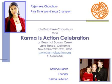 Join Rajashree Choudhury for a Karma Is Action Celebration at Resort at Squaw Creek Lake Tahoe, California November 21 st -23 rd, 2008 www.karmaisaction.org.