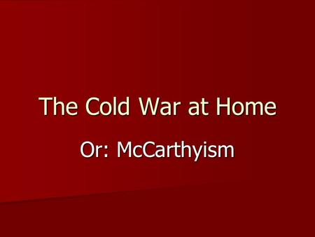 The Cold War at Home Or: McCarthyism. Us-versus-Them Democrats v. totalitarians Democrats v. totalitarians Capitalists v. communists Capitalists v. communists.