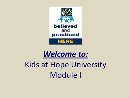 Welcome to: Kids at Hope University Module I. Unleashing the Power of Kids at Hope Module I Introductory Course.