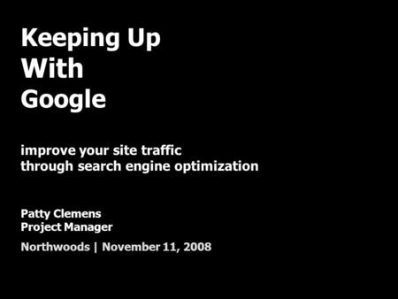 Keeping Up With Google improve your site traffic through search engine optimization Patty Clemens Project Manager Northwoods | November 11, 2008.