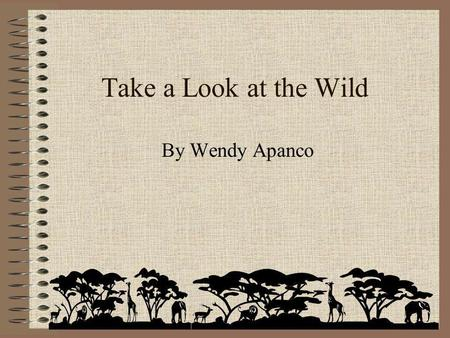 Take a Look at the Wild By Wendy Apanco How many animals can you think of? 1, 2, 3, 4,…???
