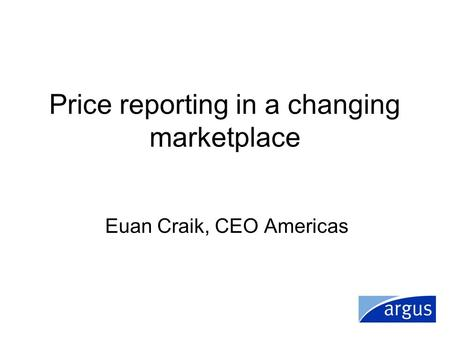 Price reporting in a changing marketplace Euan Craik, CEO Americas.