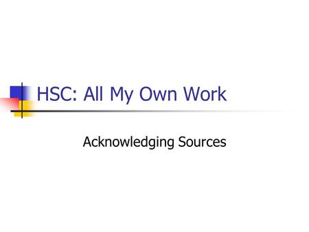 HSC: All My Own Work Acknowledging Sources. HSC: All My Own Work Acknowledging sources means providing written recognition of any ideas that are used.
