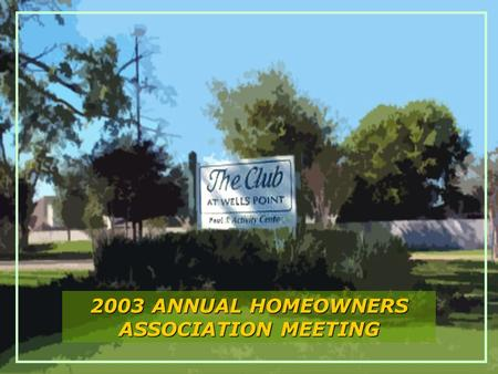 The Club at Wells Point 2003 ANNUAL HOMEOWNERS ASSOCIATION MEETING.