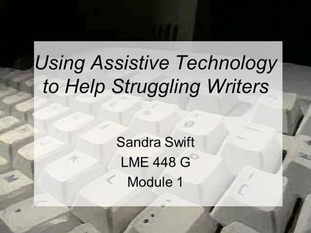 Using Assistive Technology to Help Struggling Writers Sandra Swift LME 448 G Module 1.