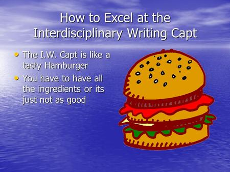 How to Excel at the Interdisciplinary Writing Capt The I.W. Capt is like a tasty Hamburger The I.W. Capt is like a tasty Hamburger You have to have all.