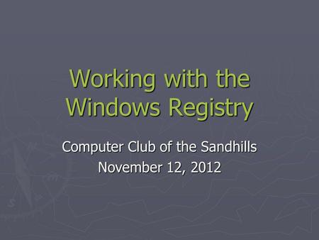 Working with the Windows Registry Computer Club of the Sandhills November 12, 2012.