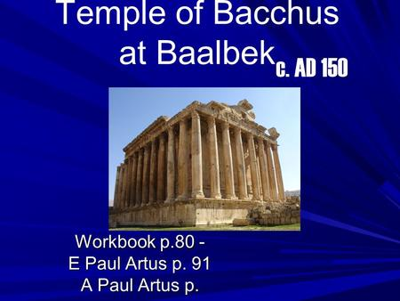Temple of Bacchus at Baalbek Workbook p.80 - E Paul Artus p. 91 A Paul Artus p. c. AD 150.