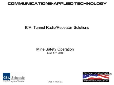 ® MADE IN THE U.S.A ICRI Tunnel Radio/Repeater Solutions Mine Safety Operation June 17 th 2010.